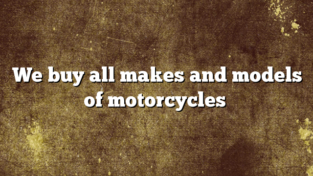 We buy all makes and models of motorcycles