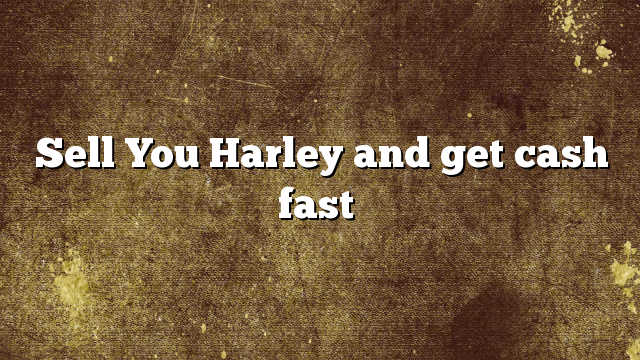 Sell You Harley and get cash fast